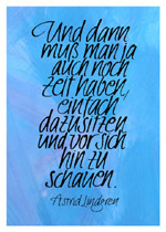 Und dann muß man ja auch noch Zeit haben, einfach dazusitzen und vor sich hin zu schauen. Astrid Lindgren