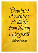 Phantasie ist wichtiger als Wissen, denn Wissen ist begrenzt. Albert Einstein