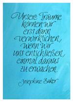 Unsere Träume können wir erst dann verwirklichen, wenn wir uns entschließen, einmal daraus zu erwachen. Josephine Baker