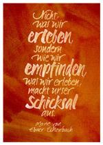 Nicht, was wir erleben, sondern wie wir empfinden, was wir erleben, macht unser Schicksal aus. Marie von Ebner-Eschenbach