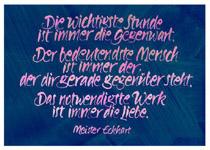 Die wichtigste Stunde ist immer die Gegenwart. Der bedeutendste Mensch ist immer der, der dir gerade gegenueber steht. Das notwendigste Werk ist immer die Liebe. Meister Eckhart